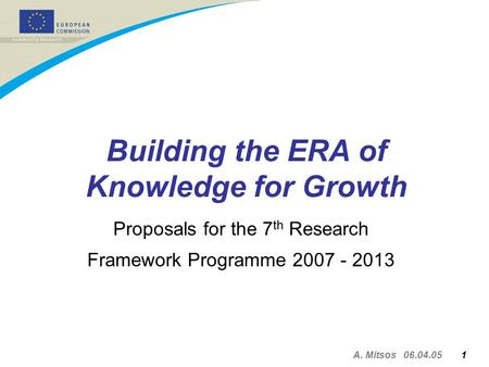 A. Mitsos 06.04.05 1 Building the ERA of Knowledge for Growth Proposals for the 7 th Research Framework Programme 2007 - 2013.