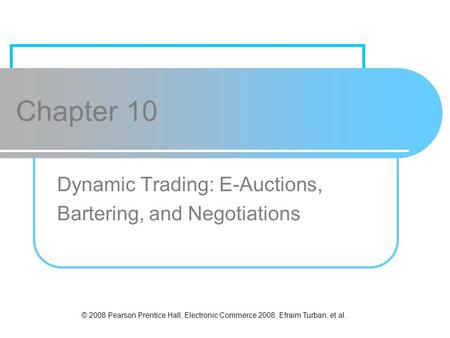 © 2008 Pearson Prentice Hall, Electronic Commerce 2008, Efraim Turban, et al. Chapter 10 Dynamic Trading: E-Auctions, Bartering, and Negotiations.
