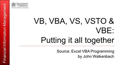 Financial Information Management VB, VBA, VS, VSTO & VBE: Putting it all together Source: Excel VBA Programming by John Walkenbach.