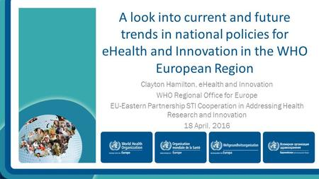 A look into current and future trends in national policies for eHealth and Innovation in the WHO European Region Clayton Hamilton, eHealth and Innovation.