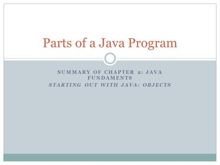 SUMMARY OF CHAPTER 2: JAVA FUNDAMENTS STARTING OUT WITH JAVA: OBJECTS Parts of a Java Program.