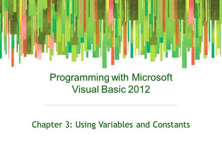 Programming with Microsoft Visual Basic 2012 Chapter 3: Using Variables and Constants.