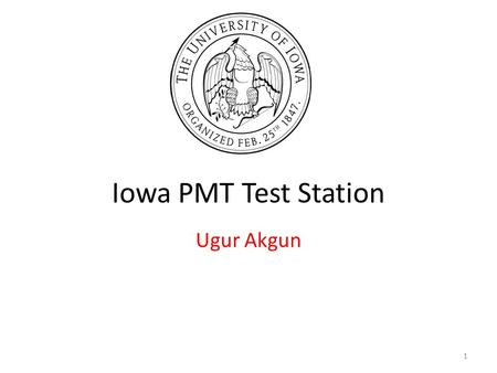 Iowa PMT Test Station Ugur Akgun 1. HF PMT Proposed Tests On Every PMT: – Rise Time – Negative Pulse Width – Transit Time – Transit Time spread – Single.