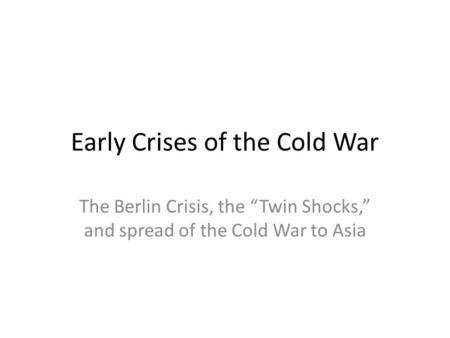 "Early Crises of the Cold War The Berlin Crisis, the ""Twin Shocks,"" and spread of the Cold War to Asia."