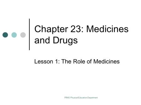 PRHS Physical Education Department Chapter 23: Medicines and Drugs Lesson 1: The Role of Medicines.