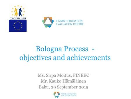 Bologna Process - objectives and achievements Ms. Sirpa Moitus, FINEEC Mr. Kauko Hämäläinen Baku, 29 September 2015.