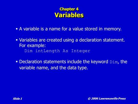 © 2006 Lawrenceville Press Slide 1 Chapter 4 Variables  A variable is a name for a value stored in memory.  Variables are created using a declaration.