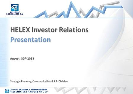 August, 30 th 2013 Presentation HELEX Investor Relations Strategic Planning, Communication & I.R. Division.