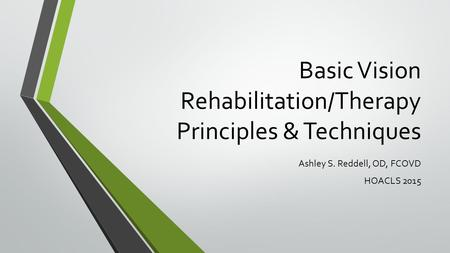 Basic Vision Rehabilitation/Therapy Principles & Techniques Ashley S. Reddell, OD, FCOVD HOACLS 2015.