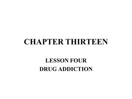 CHAPTER THIRTEEN LESSON FOUR DRUG ADDICTION. OBJECTIVES DESCRIBE WHAT DRUG ADDICTION IS, AND EXPLAIN HOW IT HAPPENS. DESCRIBE THE DIFFERENCE BETWEEN PHYSICAL.