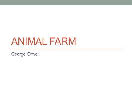 ANIMAL FARM George Orwell. Orwell was a British journalist and author, who wrote two of the most famous novels of the 20th century Animal Farm and Nineteen.