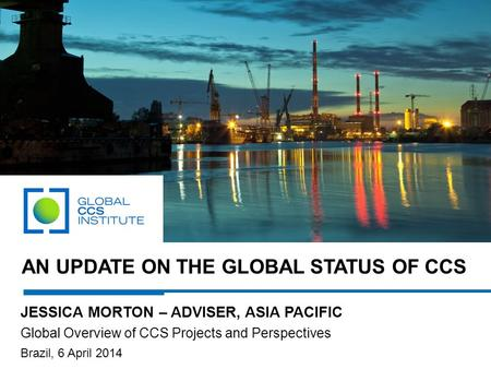 AN UPDATE ON THE GLOBAL STATUS OF CCS JESSICA MORTON – ADVISER, ASIA PACIFIC Global Overview of CCS Projects and Perspectives Brazil, 6 April 2014.