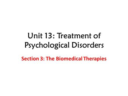 Unit 13: Treatment of Psychological Disorders Section 3: The Biomedical Therapies.