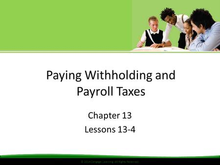 © 2014 Cengage Learning. All Rights Reserved. Paying Withholding and Payroll Taxes Chapter 13 Lessons 13-4.