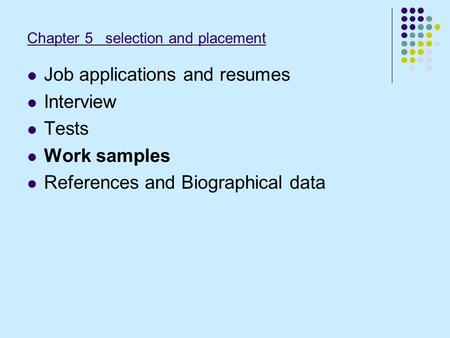 Chapter 5 selection and placement Job applications and resumes Interview Tests Work samples References and Biographical data.