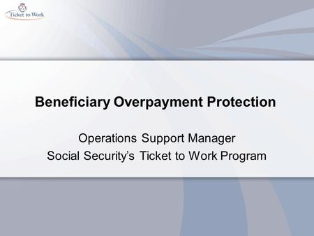 Beneficiary Overpayment Protection Operations Support Manager Social Security's Ticket to Work Program.