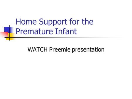 Home Support for the Premature Infant WATCH Preemie presentation.