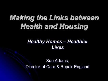 Making the Links between Health and Housing Healthy Homes – Healthier Lives Sue Adams, Director of Care & Repair England.
