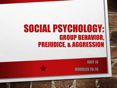 SOCIAL PSYCHOLOGY: GROUP BEHAVIOR, PREJUDICE, & AGGRESSION UNIT 14 MODULES 76-78.
