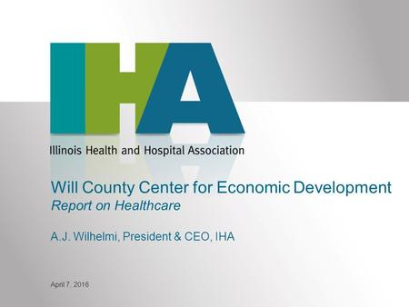 Will County Center for Economic Development Report on Healthcare A.J. Wilhelmi, President & CEO, IHA April 7, 2016.