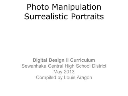 Digital Design II Curriculum Sewanhaka Central High School District May 2013 Compiled by Louie Aragon.