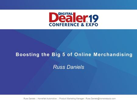 Boosting the Big 5 of Online Merchandising Russ Daniels Russ Daniels | HomeNet Automotive | Product Marketing Manager |