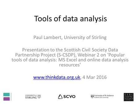 Tools of data analysis Paul Lambert, University of Stirling Presentation to the Scottish Civil Society Data Partnership Project (S-CSDP), Webinar 2 on.