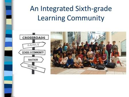 An Integrated Sixth-grade Learning Community. What is Crossroads? A year-long program, combining the study of: - language arts - social studies - science…