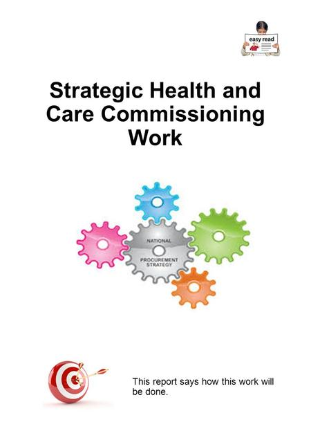 Strategic Health and Care Commissioning Work This report says how this work will be done.