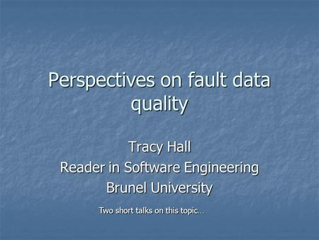 Perspectives on fault data quality Tracy Hall Reader in Software Engineering Brunel University Two short talks on this topic…
