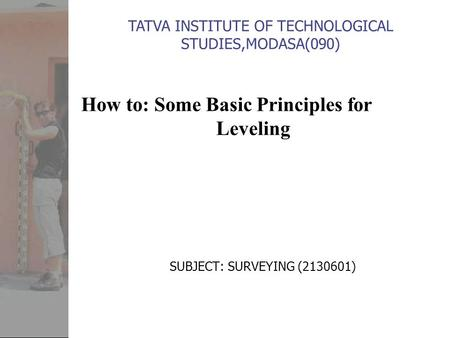 How to: Some Basic Principles for Leveling SUBJECT: SURVEYING (2130601) TATVA INSTITUTE OF TECHNOLOGICAL STUDIES,MODASA(090)