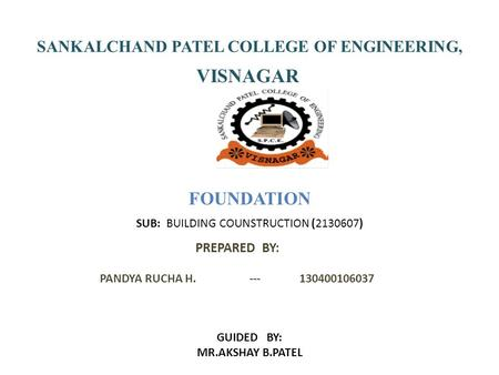 SANKALCHAND PATEL COLLEGE OF ENGINEERING, VISNAGAR FOUNDATION PREPARED BY: PANDYA RUCHA H.---130400106037 GUIDED BY: MR.AKSHAY B.PATEL SUB: BUILDING COUNSTRUCTION.