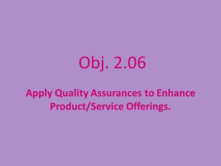 Obj. 2.06 Apply Quality Assurances to Enhance Product/Service Offerings.