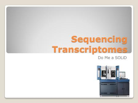 Sequencing Transcriptomes Do Me a SOLiD. Overview – Library Construction RNA ◦Isolate & Bioanalyze ◦rRNA Depletion ◦Fragment ◦Bioanalyze Amplified Library.