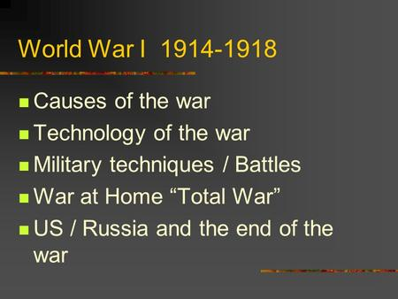 "World War I 1914-1918 Causes of the war Technology of the war Military techniques / Battles War at Home ""Total War"" US / Russia and the end of the war."