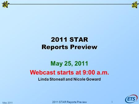 2011 STAR Reports Preview May 25, 2011 Webcast starts at 9:00 a.m. Linda Stoneall and Nicole Goward 2011 STAR Reports Preview May 2011 1.