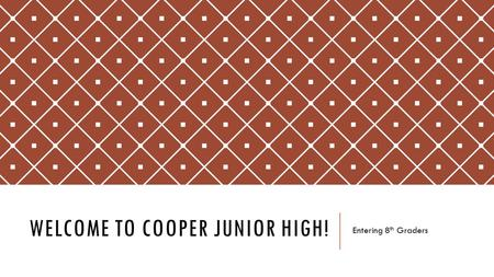 WELCOME TO COOPER JUNIOR HIGH! Entering 8 th Graders.