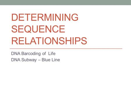 DETERMINING SEQUENCE RELATIONSHIPS DNA Barcoding of Life DNA Subway – Blue Line.