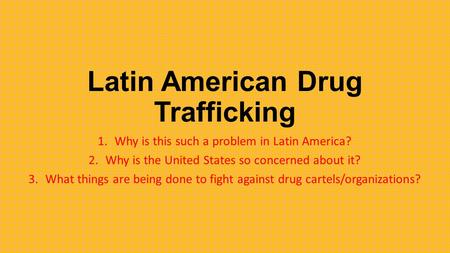 Latin American Drug Trafficking 1.Why is this such a problem in Latin America? 2.Why is the United States so concerned about it? 3.What things are being.