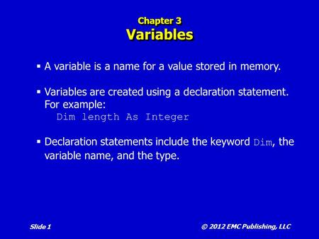 Slide 1 Chapter 3 Variables  A variable is a name for a value stored in memory.  Variables are created using a declaration statement. For example: Dim.