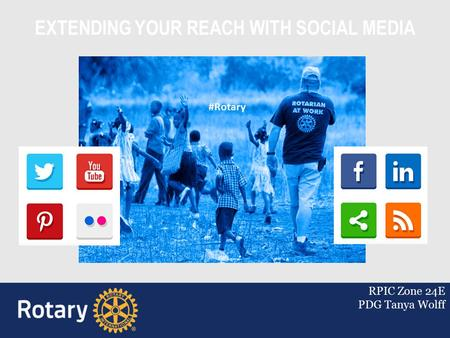 EXTENDING YOUR REACH WITH SOCIAL MEDIA RPIC Zone 24E PDG Tanya Wolff #Rotary.