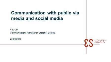 Communication with public via media and social media Anu Ots Communications Manager of Statistics Estonia 23.09.2015.