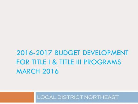 <strong>2016</strong>-<strong>2017</strong> BUDGET DEVELOPMENT FOR TITLE I & TITLE III PROGRAMS MARCH <strong>2016</strong> LOCAL DISTRICT NORTHEAST.