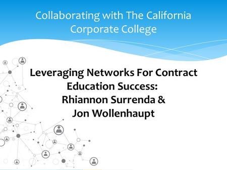 Collaborating with The California Corporate College Leveraging Networks For Contract Education Success: Rhiannon Surrenda & Jon Wollenhaupt.