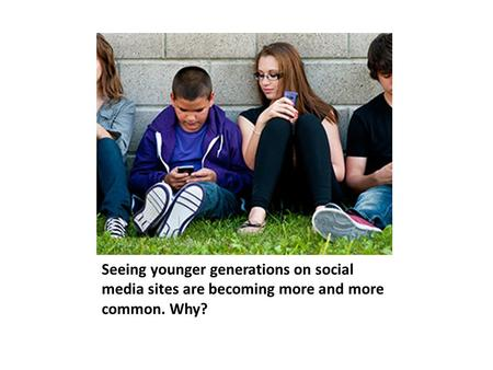 Seeing younger generations on social media sites are becoming more and more common. Why?