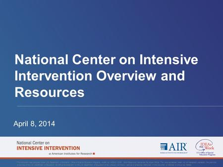 National Center on Intensive Intervention Overview and Resources April 8, 2014 This document was produced under U.S. Department of Education, Office of.