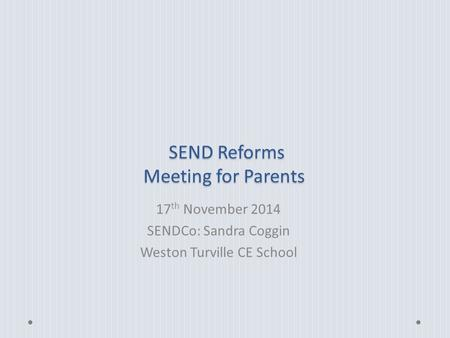 SEND Reforms Meeting for Parents SEND Reforms Meeting for Parents 17 th November 2014 SENDCo: Sandra Coggin Weston Turville CE School.