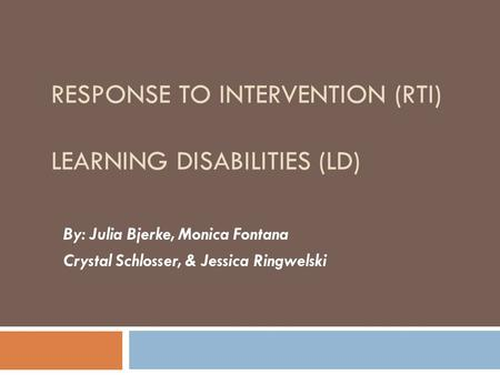 RESPONSE TO INTERVENTION (RTI) LEARNING DISABILITIES (LD) By: Julia Bjerke, Monica Fontana Crystal Schlosser, & Jessica Ringwelski.