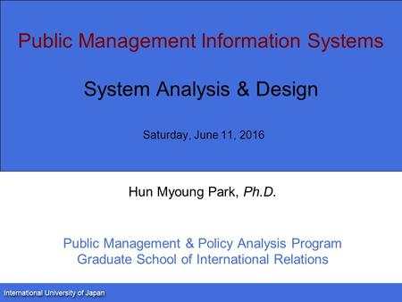 Public Management Information Systems System Analysis & Design Saturday, June 11, 2016 Hun Myoung Park, Ph.D. Public Management & Policy Analysis Program.
