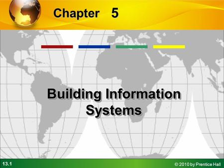 13.1 © 2010 by Prentice Hall 5 Chapter Building Information Systems.